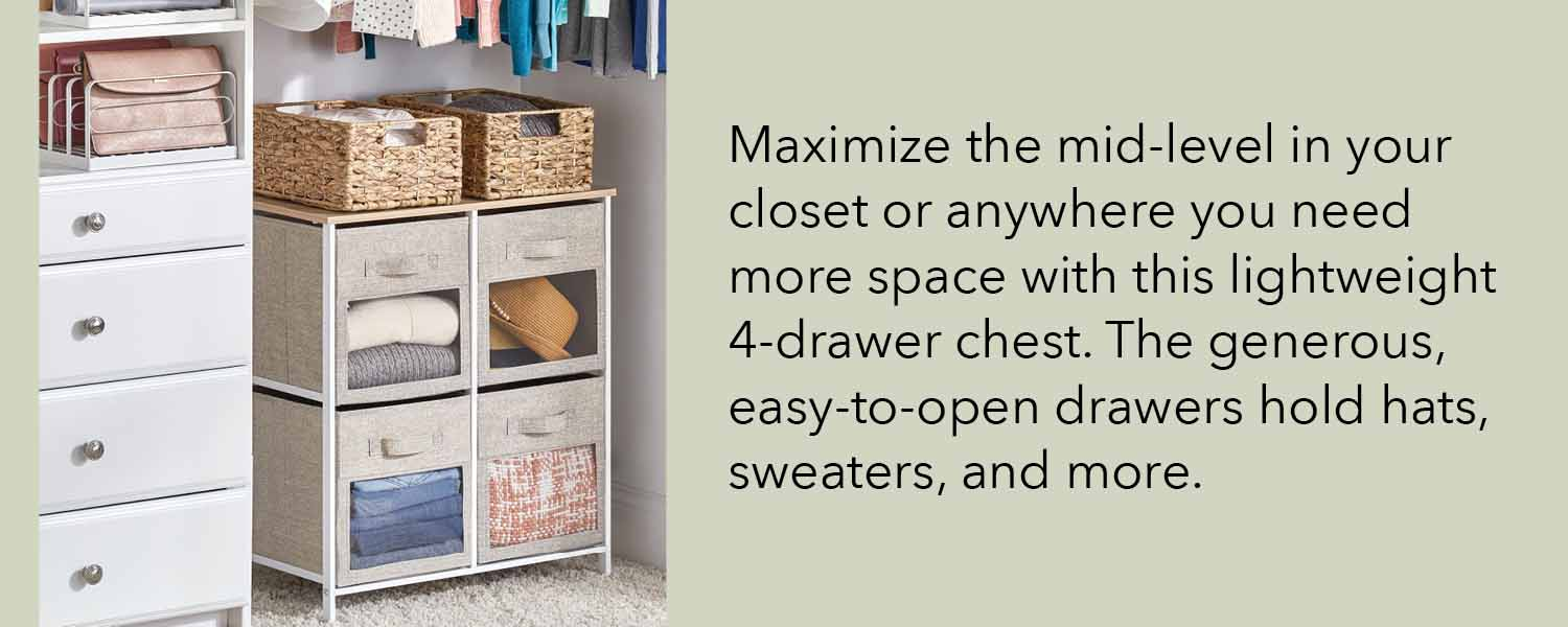 maximize the mid level in your closet or anywhere you need more space with this lightweight 4 drawer chest the generous easy to open drawers hold hats sweaters and more