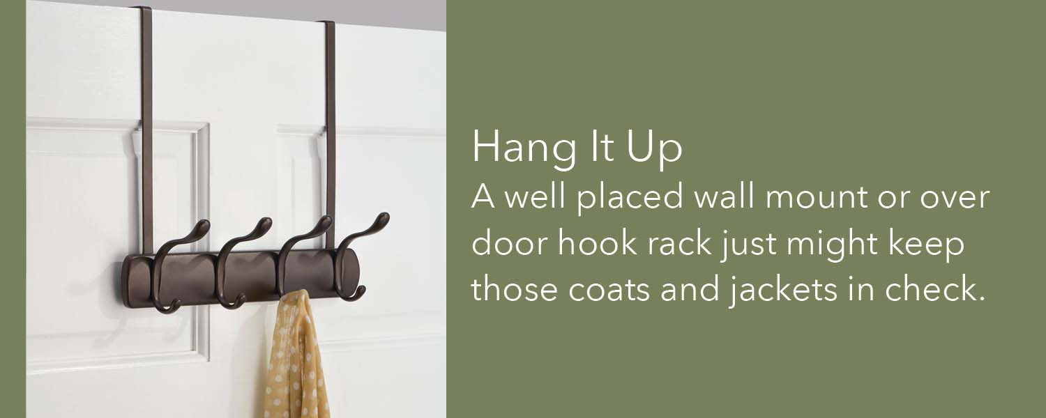 a well placed wall mount or over door hook rack just might keep those coats and jackets in check