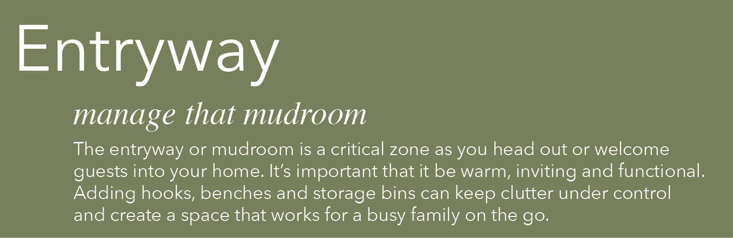 the entryway or mudroom is a critical zone as you head out or welcome guests into your home it's important that it can be warm inviting and functional adding hooks benches and storage bins can keep clutter under control and create a space that works for a busy family on the go