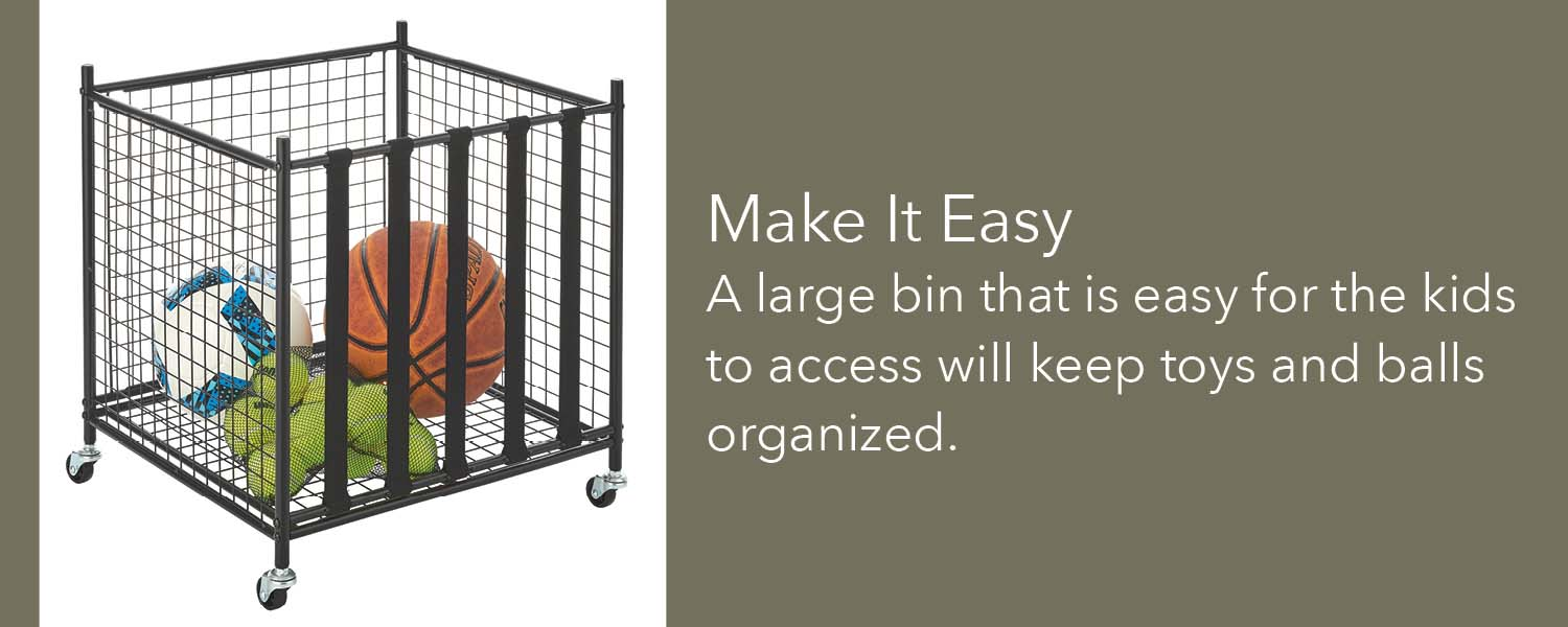 make it easy a large bin that is easy for the kids to access will keep toys and balls organized