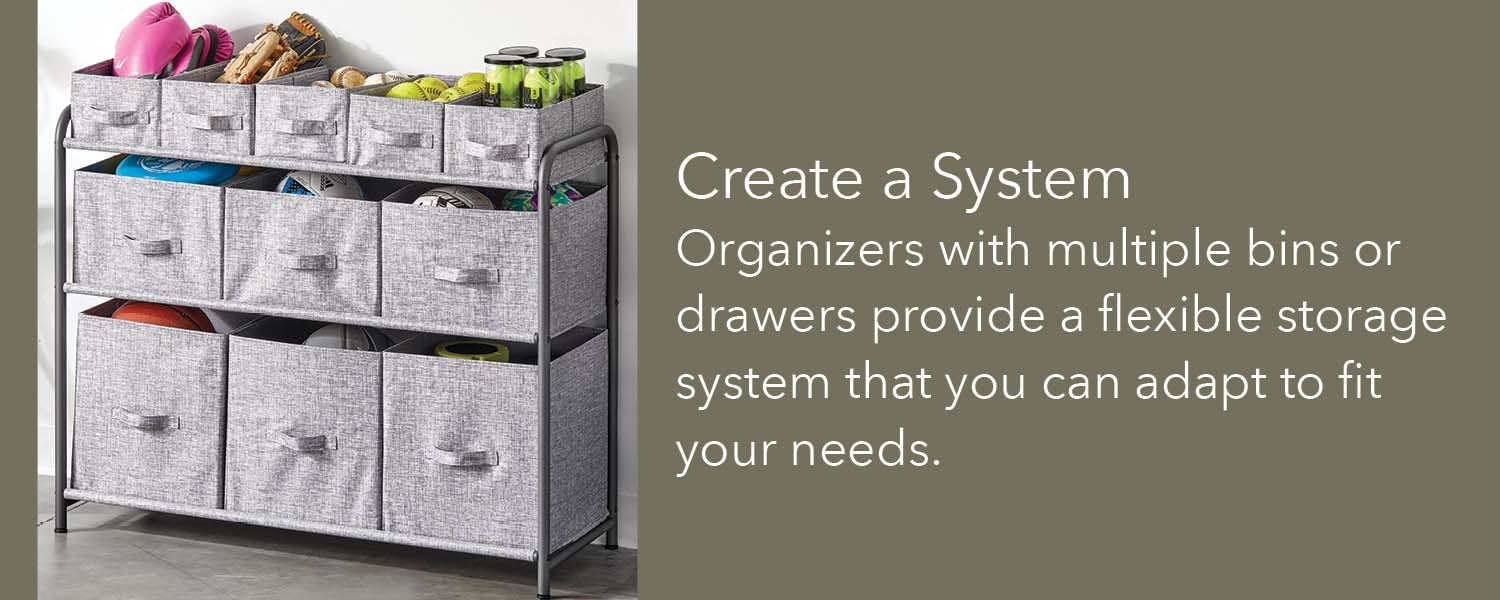 create a system organizers with multiple bins or drawers provide a flexible storage system that you can adapt to fit your needs