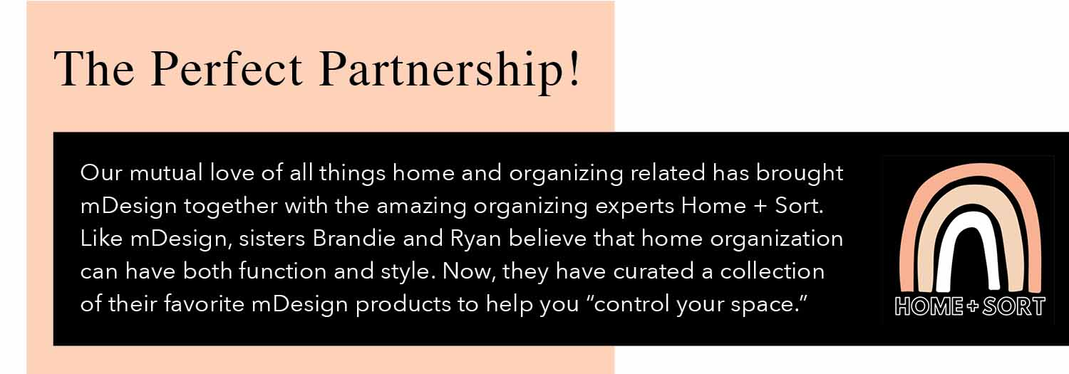 Our mutual love of all things home and organizaing related has brought mDesign together with the amazing organizing experts Home + Sort. Like mDesign, sisters Brandie and Ryan believe that home organization can have both function and style. now they have curated a collection of their favorite mDesign products to help you