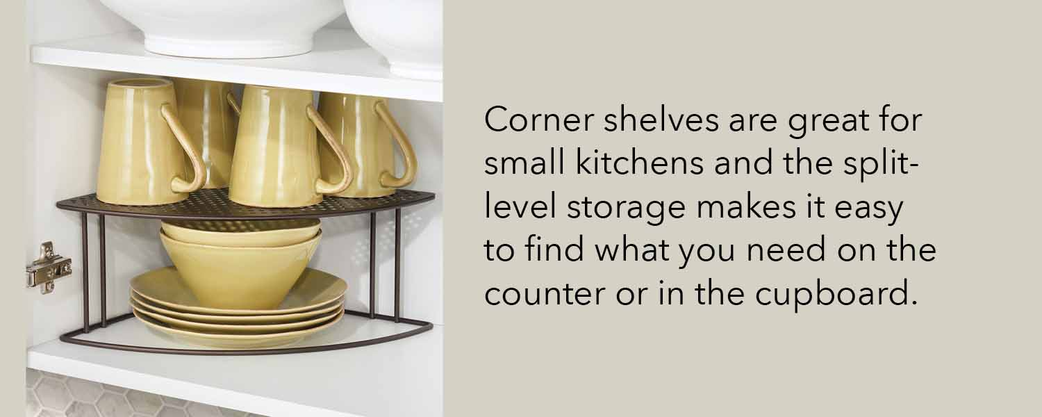corner shelves are great for small kitchens and the split level storage makes it easy to find what you need on the counter or in the cupboard