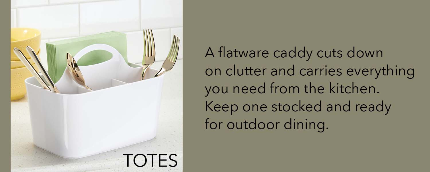 a flatware caddy cuts down on clutter and carries everything you need from the kitchen. keep one stocked and ready for outdoor dining