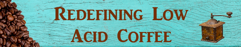 Redefining Low Acid Coffee