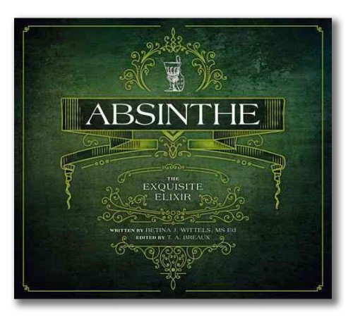 Absinthe, The Exquisite Elixir Book by Betina Wittels and T.A. Breaux. Absinthe book that describes dark history, subculture, and prohibition of absinthe.