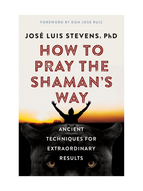 How To Pray The Shaman's Way: Ancient Techniques For Extraordinary Results By José Luis Stevens, PhD (Softcover Book)