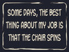 """Some Days, The Best Thing About My Job Is That The Chair Spins  Sign measures 6""""W x 4.5""""H x 0.75""""D and hangs from a white rope.  Varnished for indoor use.  Made In The USA"""