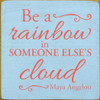 "Be A Rainbow In Someone Else's Cloud - Maya Angelou 7"" x 7""  Wood Sign"