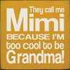 "They Call Me Mimi Because I'm Too Cool To Be Grandma!  7"" x 7"" Wood Sign"