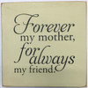 "Forever My Mother, For Always My Friend 7"" x 7"" Wood Sign"