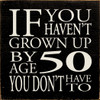 If You Haven't Grown Up By Age 50 You Don't Have To Wood Sign