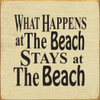 Wood Sign - What Happens At The Beach Stays At The Beach 7in.x 7in.