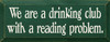 We Are A Drinking Club With A Reading Problem Wood Sign