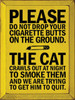 Please do not drop your cigarette butts on the ground. The cat crawls out at night to smoke them and we are trying to get him to quit. Wood Sign