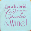 I'm A Hybrid I Run On Chocolate and Wine 7in.x 7in. Wood Sign