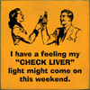 I Have A Feeling My Check Liver Light Might Come On This Weekend 7in.x 7in. Wood Sign