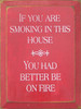 If You Are Smoking In This House You Had Better Be On Fire Wood Sign