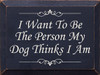 I Want To Be The Person My Dog Thinks I Am Wood Sign