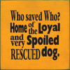 Wood Sign - Who Saved Who? Home Of The Loyal And Very Spoiled Rescued Dog