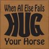 Wood Sign - When All Else Fails Hug Your Horse