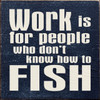 Wood Sign - Work Is For People Who Don't Know How To Fish 7in.x 7in.
