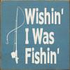 Wood Sign - Wishin' I Was Fishin' 7in.x 7in.