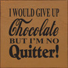 I Would Give Up Chocolate But I'm No Quitter Wood Sign