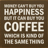 Money can't buy you happiness, but it can buy you coffee, which is kind of the same thing