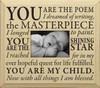 CREAM - You are the poem I dreamed of writing, the masterpiece I longed to paint. You are the shining star I reached for in my every hopeful quest for life fulfilled. You are my child. Now with all things I am blessed. Wood Frame