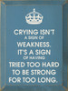 Crying isn't a sign of weakness. It's a sign of having tried too hard to be strong for too long. Wood Sign