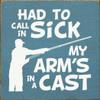 "Had To Call In Sick. My Arm's In A Cast. 7""x 7"" Wood Sign"