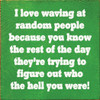 "I Love Waving At Random People Because You Know The ...7""x 7""Wood Sign"