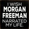 I Wish Morgan Freeman Narrated My Life.