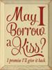 Wood Sign - May I Borrow A Kiss? I Promise I'll Give It Back .