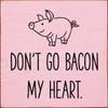 Wood Sign - Don't Go Bacon My Heart.