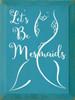 Wood Sign - Let's Be Mermaids