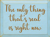 CUSTOM The Only Thing That's Real Is Right Now 9x12