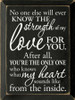 BLACK - No one else will ever know the strength of my love for you. After all, you're the only one who knows what my heart sounds like from the inside. Wooden Sign