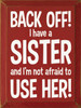 Back Off! I Have A Sister And I'm Not Afraid To Use Her! Wooden Sign