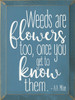Weeds Are Flowers Too, Once You Get To Know Them... Wooden Sign