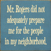 """Mr. Rogers Did Not Adequately Prepare Me For The People In My Neighborhood Wooden Sign 7""""W X 7""""H"""
