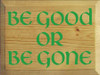 9x12 Butternut Stain board with Kelly text  Be Good or Be Gone