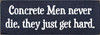 3.5x10 Navy Blue board with White text  Concrete men never die, they just get hard