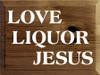 9x12 Walnut Stain board with White text  Love Liquor Jesus