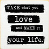 Take what you love and make it your life. 7x7 Wood Sign