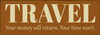 """Travel - Your money will return, your time won't. 3.5x10"""" Wood Sign"""