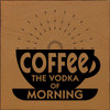 Coffee The Vodka Of Morning