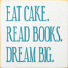 Eat Cake. Read Books. Dream Big.