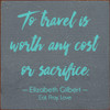 To travel is worth any cost or sacrifice. -Elizabeth Gilbert- Eat, Pray, Love